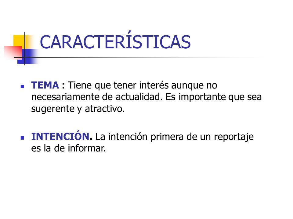 CARACTERÍSTICAS TEMA : Tiene que tener interés aunque no necesariamente de actualidad. Es importante que sea sugerente y atractivo.