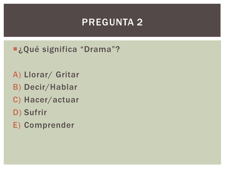 Pregunta 2 ¿Qué significa Drama Llorar/ Gritar Decir/Hablar