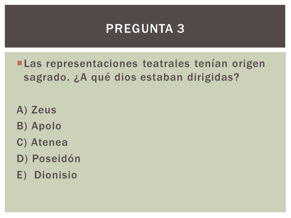 Pregunta 3 Las representaciones teatrales tenían origen sagrado. ¿A qué dios estaban dirigidas A) Zeus.