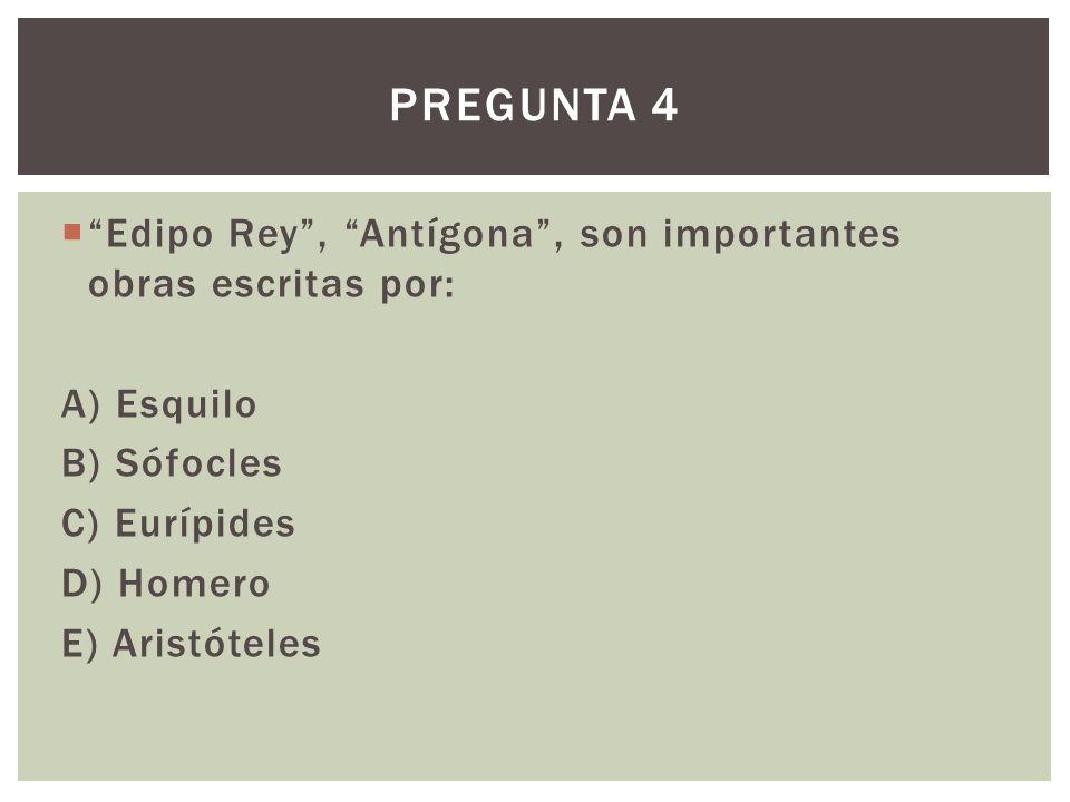 Pregunta 4 Edipo Rey , Antígona , son importantes obras escritas por: A) Esquilo. B) Sófocles. C) Eurípides.