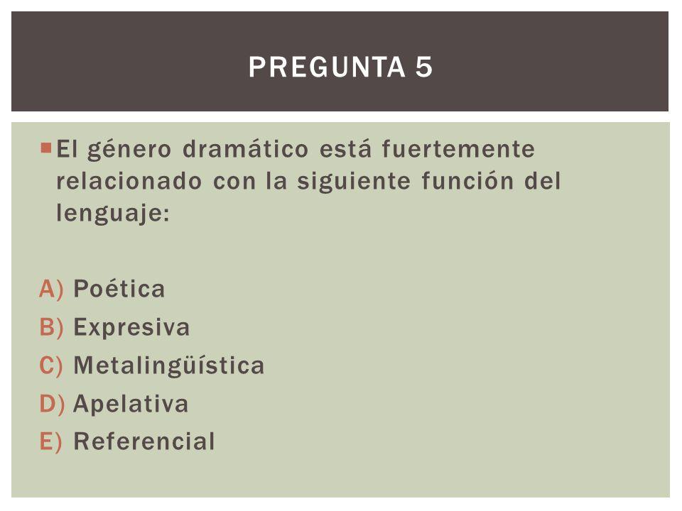 Pregunta 5 El género dramático está fuertemente relacionado con la siguiente función del lenguaje: Poética.