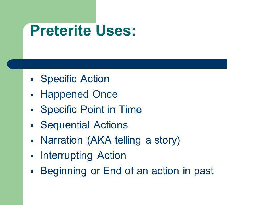 Preterite Uses: Specific Action Happened Once Specific Point in Time