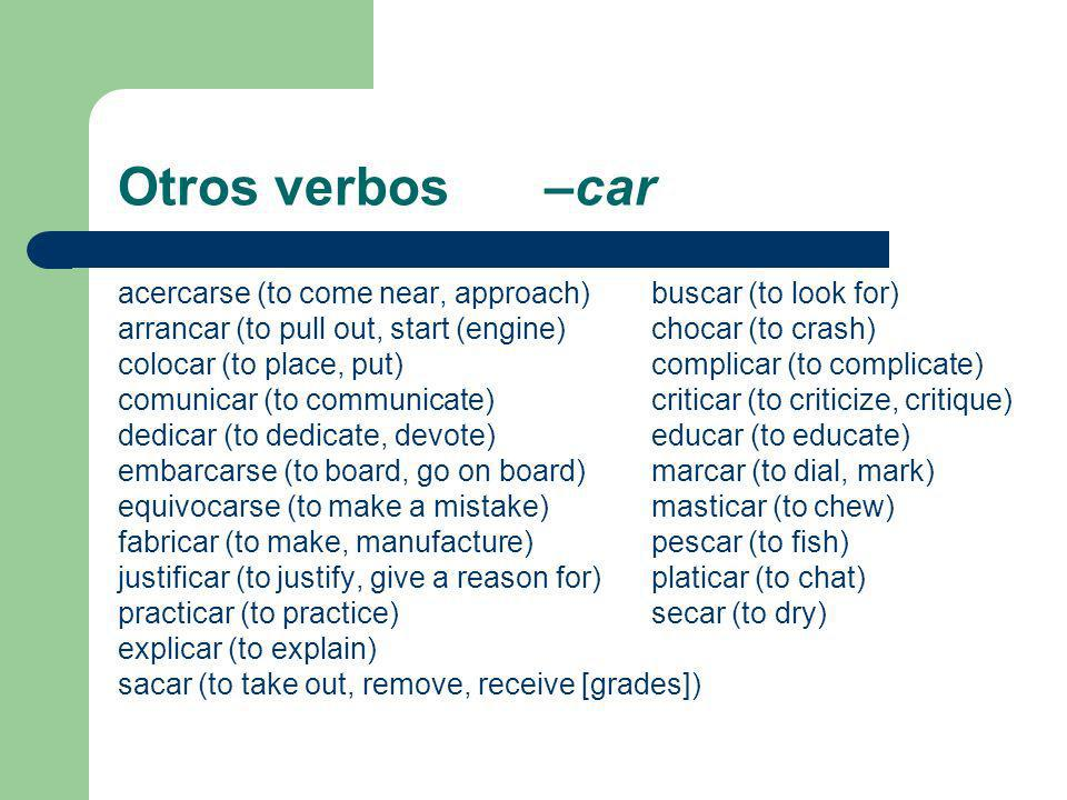 Otros verbos –caracercarse (to come near, approach) buscar (to look for) arrancar (to pull out, start (engine) chocar (to crash)