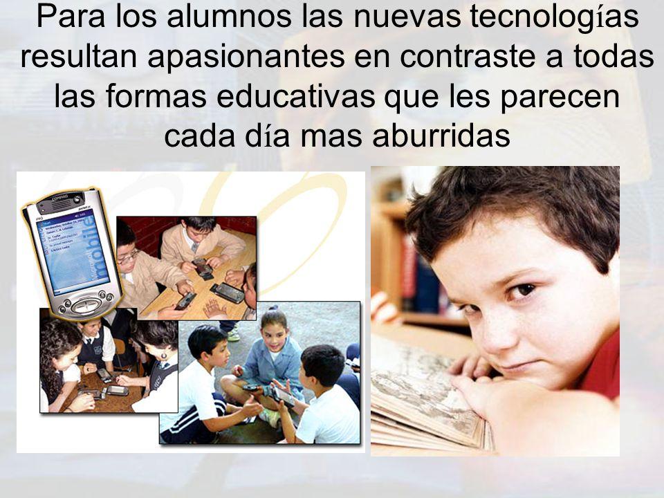 Para los alumnos las nuevas tecnologías resultan apasionantes en contraste a todas las formas educativas que les parecen cada día mas aburridas