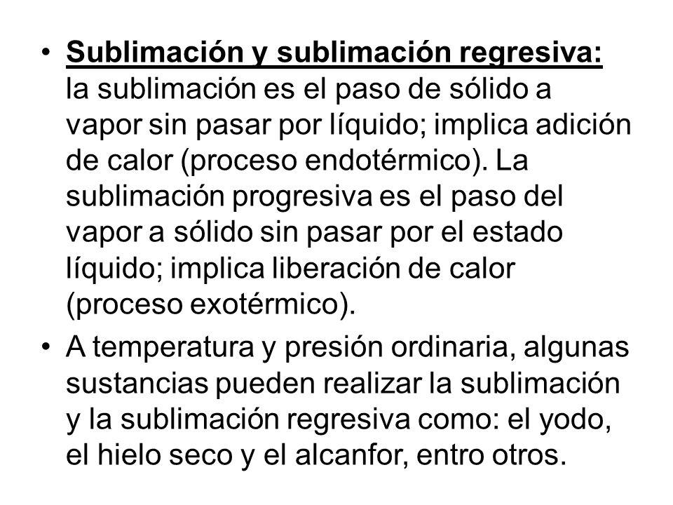 Sublimación y sublimación regresiva: la sublimación es el paso de sólido a vapor sin pasar por líquido; implica adición de calor (proceso endotérmico). La sublimación progresiva es el paso del vapor a sólido sin pasar por el estado líquido; implica liberación de calor (proceso exotérmico).
