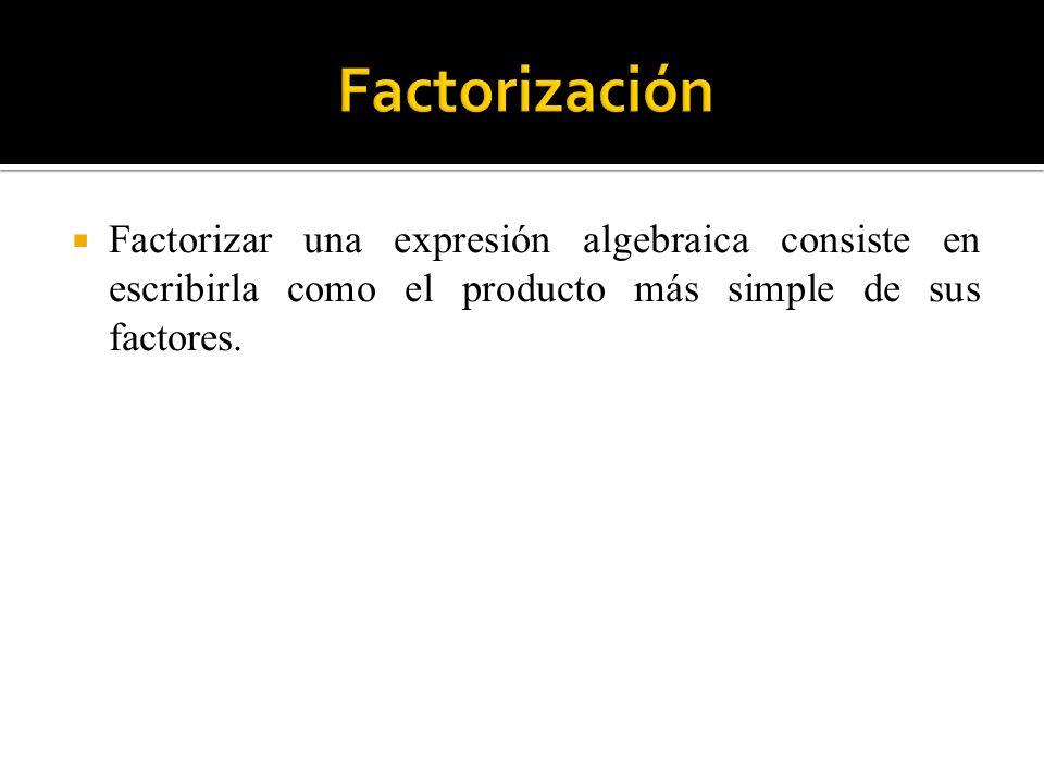 Factorización Factorizar una expresión algebraica consiste en escribirla como el producto más simple de sus factores.