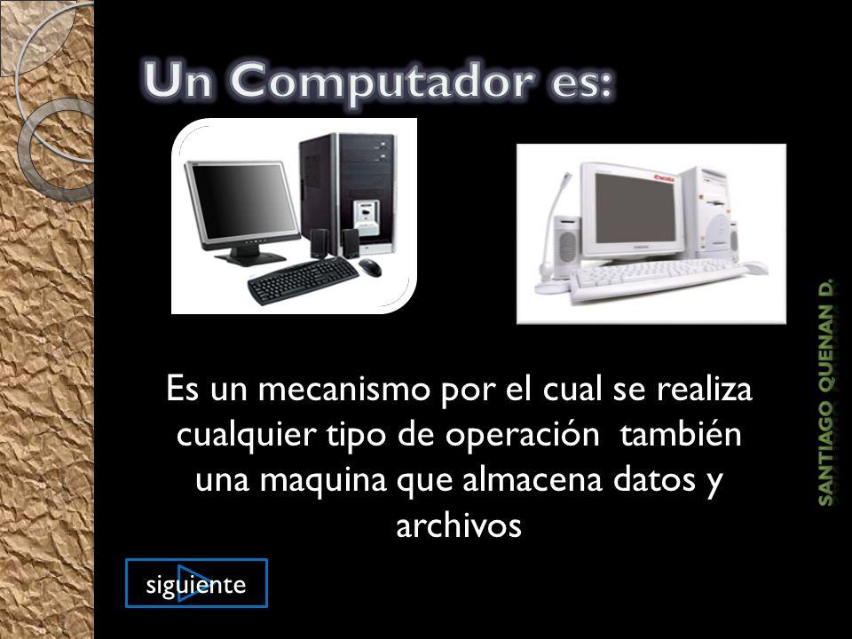 Un Computador es: Es un mecanismo por el cual se realiza cualquier tipo de operación también una maquina que almacena datos y archivos.