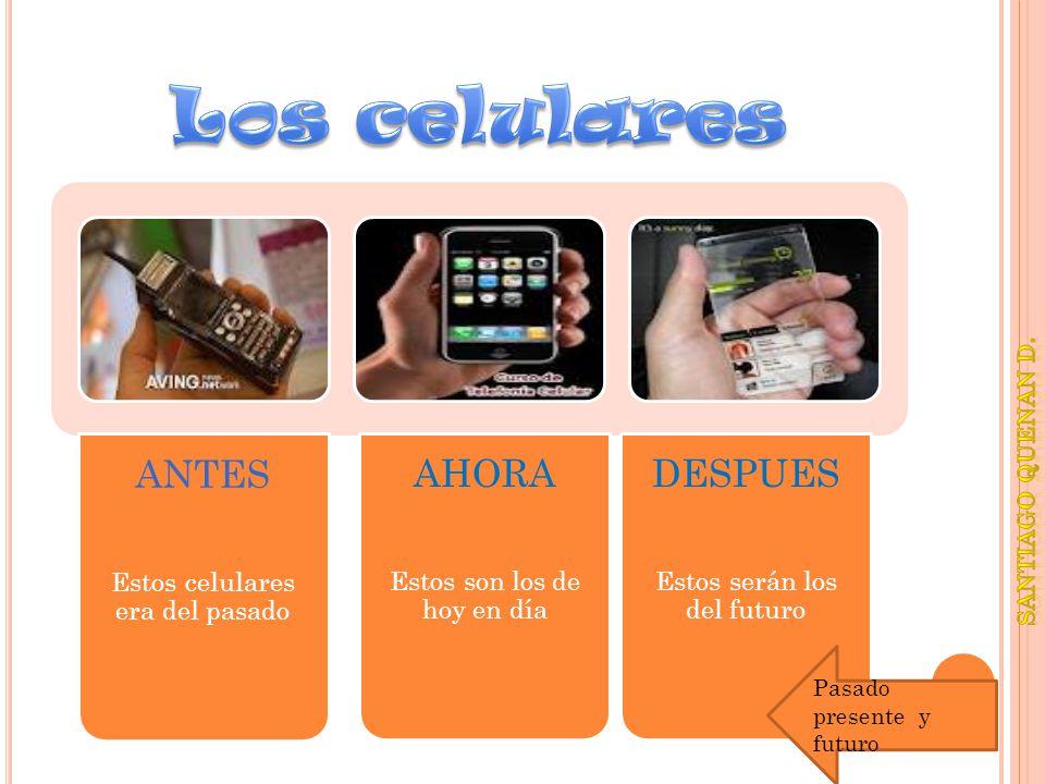 Los celulares ANTES AHORA DESPUES Estos celulares era del pasado