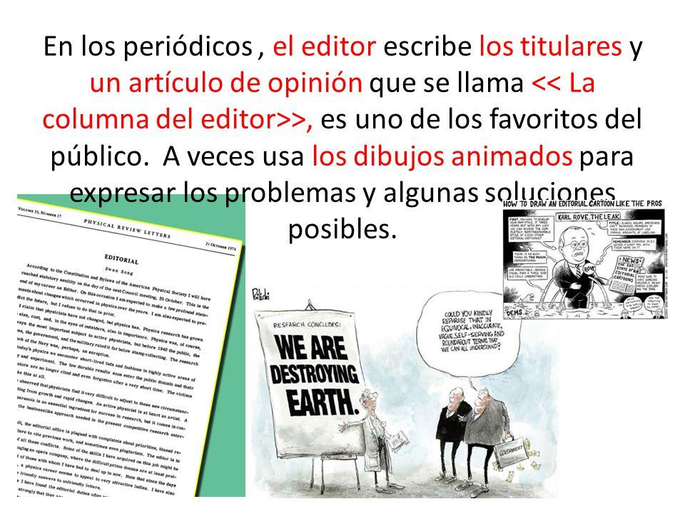 En los periódicos , el editor escribe los titulares y un artículo de opinión que se llama << La columna del editor>>, es uno de los favoritos del público.