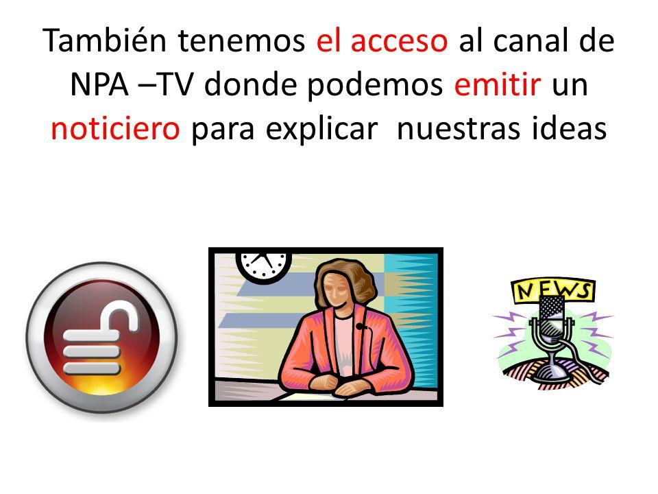 También tenemos el acceso al canal de NPA –TV donde podemos emitir un noticiero para explicar nuestras ideas