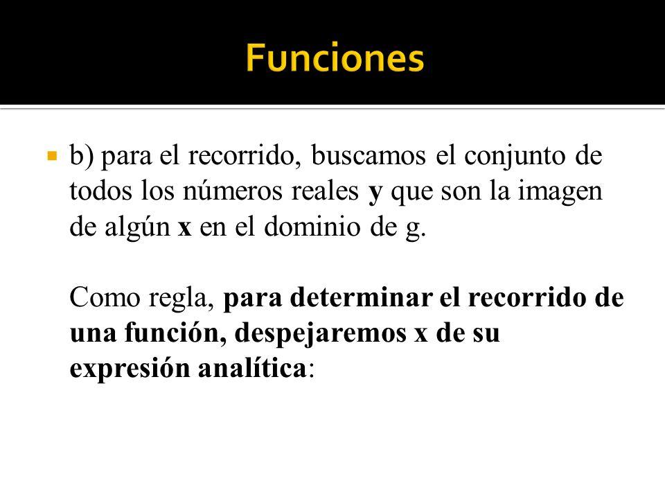 Funciones b) para el recorrido, buscamos el conjunto de todos los números reales y que son la imagen de algún x en el dominio de g.