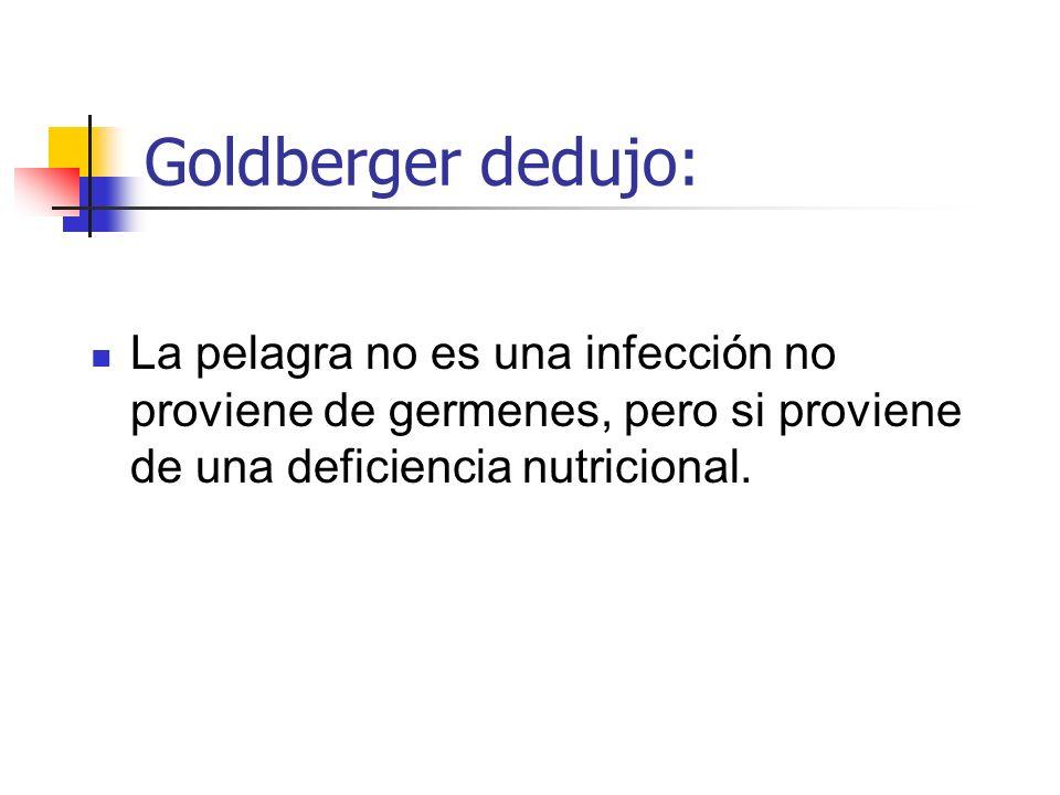 Goldberger dedujo:La pelagra no es una infección no proviene de germenes, pero si proviene de una deficiencia nutricional.