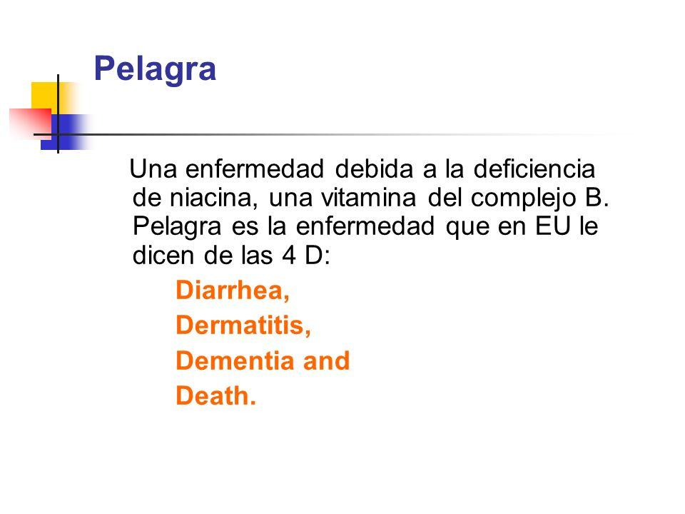 PelagraUna enfermedad debida a la deficiencia de niacina, una vitamina del complejo B. Pelagra es la enfermedad que en EU le dicen de las 4 D: