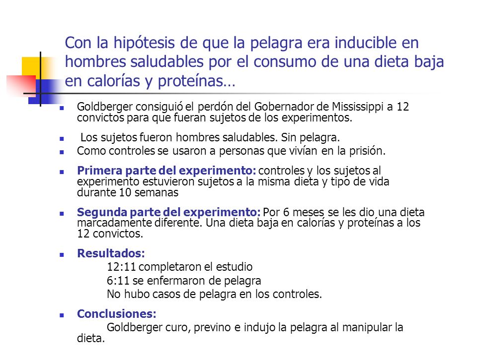 Con la hipótesis de que la pelagra era inducible en hombres saludables por el consumo de una dieta baja en calorías y proteínas…