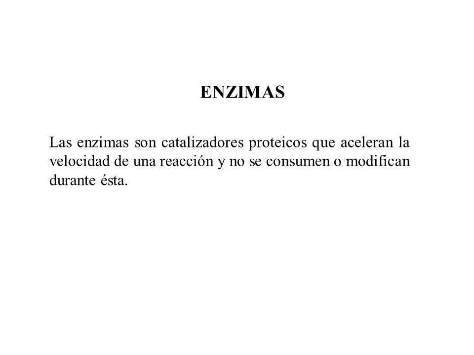 ENZIMAS Las enzimas son catalizadores proteicos que aceleran la velocidad de una reacción y no se consumen o modifican durante ésta.