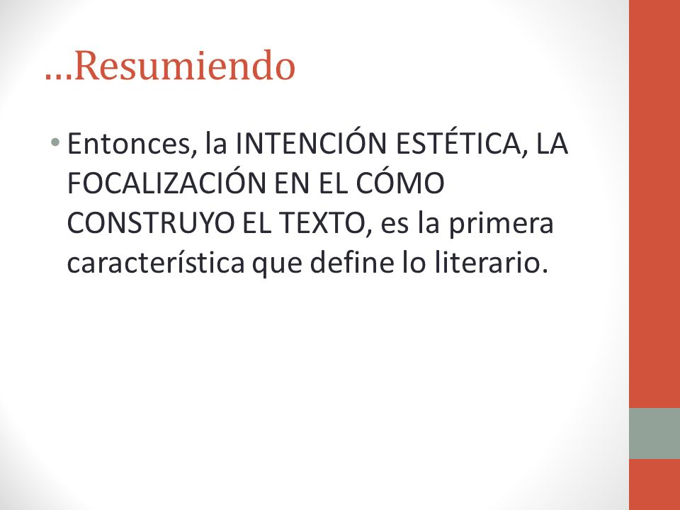 …Resumiendo Entonces, la INTENCIÓN ESTÉTICA, LA FOCALIZACIÓN EN EL CÓMO CONSTRUYO EL TEXTO, es la primera característica que define lo literario.
