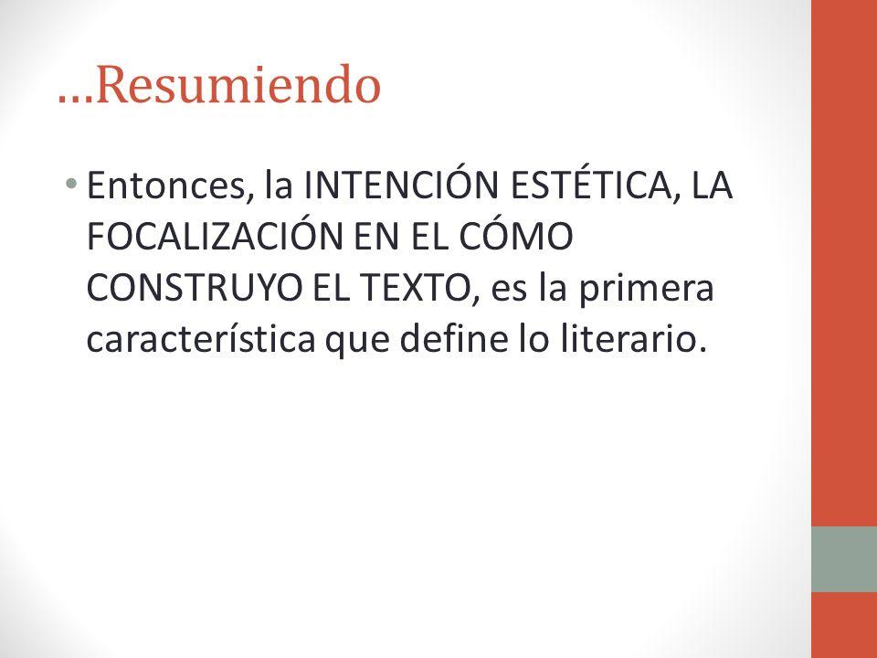 …ResumiendoEntonces, la INTENCIÓN ESTÉTICA, LA FOCALIZACIÓN EN EL CÓMO CONSTRUYO EL TEXTO, es la primera característica que define lo literario.