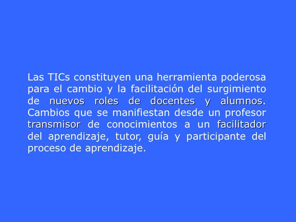 Las TICs constituyen una herramienta poderosa para el cambio y la facilitación del surgimiento de nuevos roles de docentes y alumnos.
