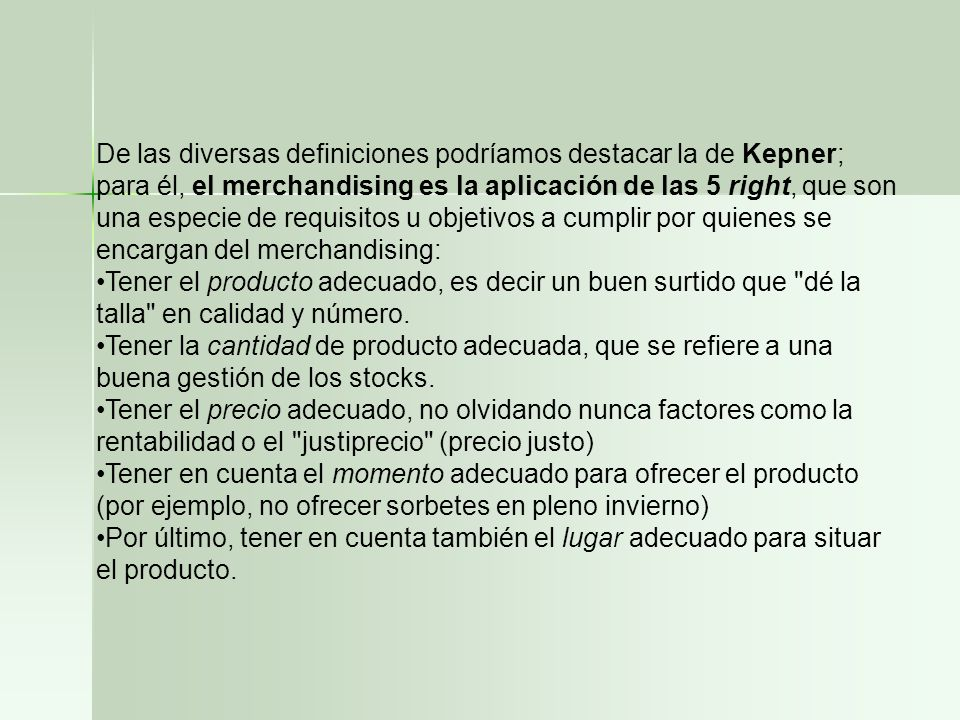 De las diversas definiciones podríamos destacar la de Kepner; para él, el merchandising es la aplicación de las 5 right, que son una especie de requisitos u objetivos a cumplir por quienes se encargan del merchandising: