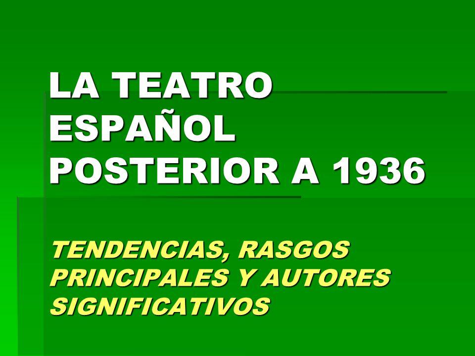 LA TEATRO ESPAÑOL POSTERIOR A 1936 TENDENCIAS, RASGOS PRINCIPALES Y AUTORES SIGNIFICATIVOS