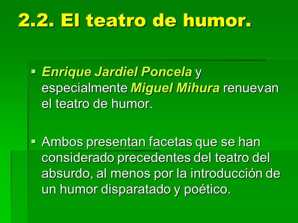 2.2. El teatro de humor. Enrique Jardiel Poncela y especialmente Miguel Mihura renuevan el teatro de humor.