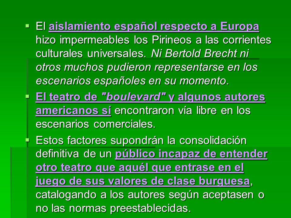 El aislamiento español respecto a Europa hizo impermeables los Pirineos a las corrientes culturales universales. Ni Bertold Brecht ni otros muchos pudieron representarse en los escenarios españoles en su momento.