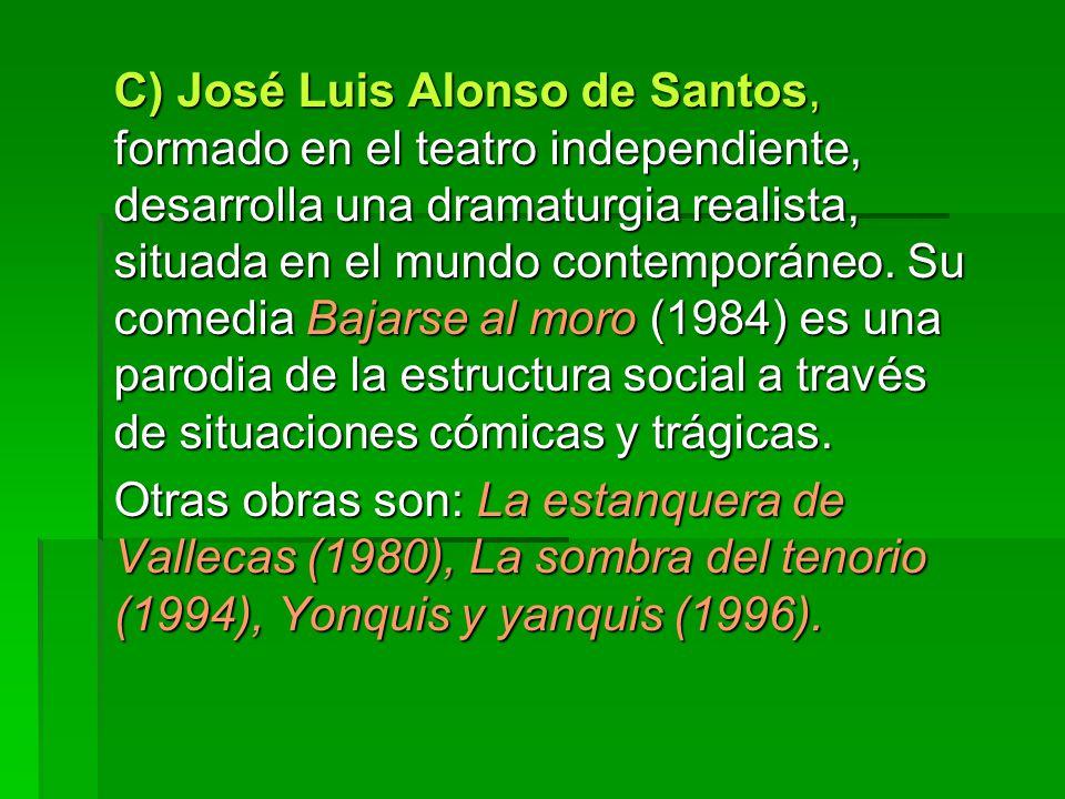 C) José Luis Alonso de Santos, formado en el teatro independiente, desarrolla una dramaturgia realista, situada en el mundo contemporáneo. Su comedia Bajarse al moro (1984) es una parodia de la estructura social a través de situaciones cómicas y trágicas.