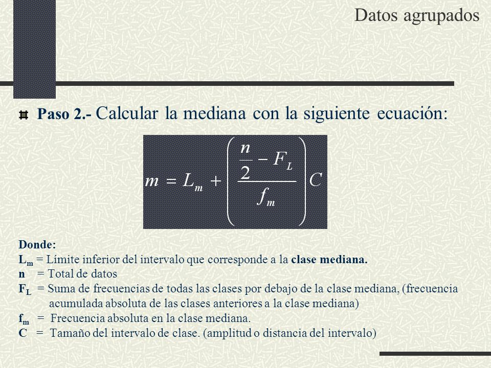 Datos agrupados Paso 2.- Calcular la mediana con la siguiente ecuación: Donde: