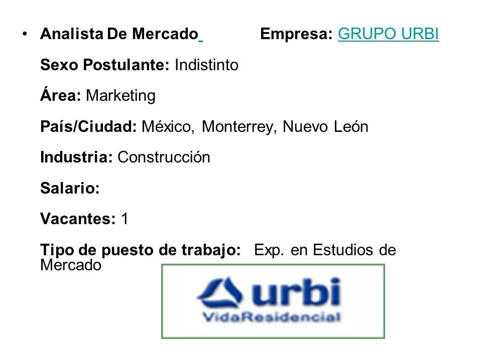 Analista De Mercado Empresa: GRUPO URBI Sexo Postulante: Indistinto Área: Marketing País/Ciudad: México, Monterrey, Nuevo León Industria: Construcción Salario: Vacantes: 1 Tipo de puesto de trabajo: Exp.