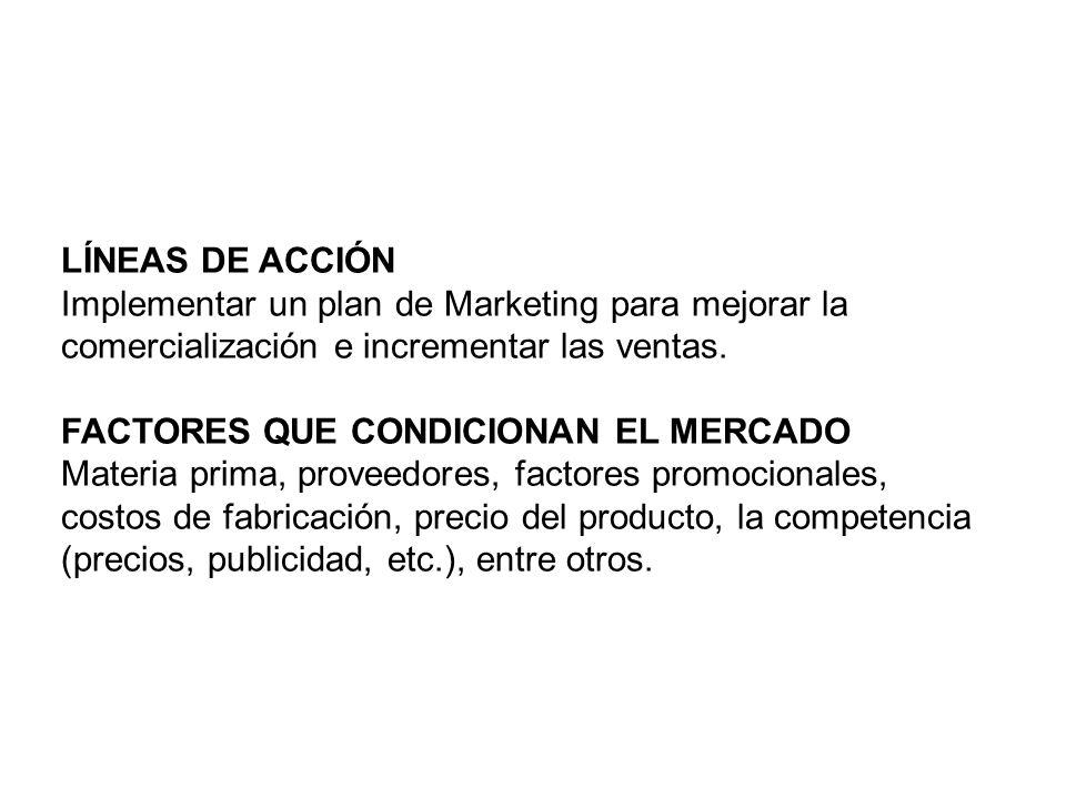 LÍNEAS DE ACCIÓN Implementar un plan de Marketing para mejorar la comercialización e incrementar las ventas.