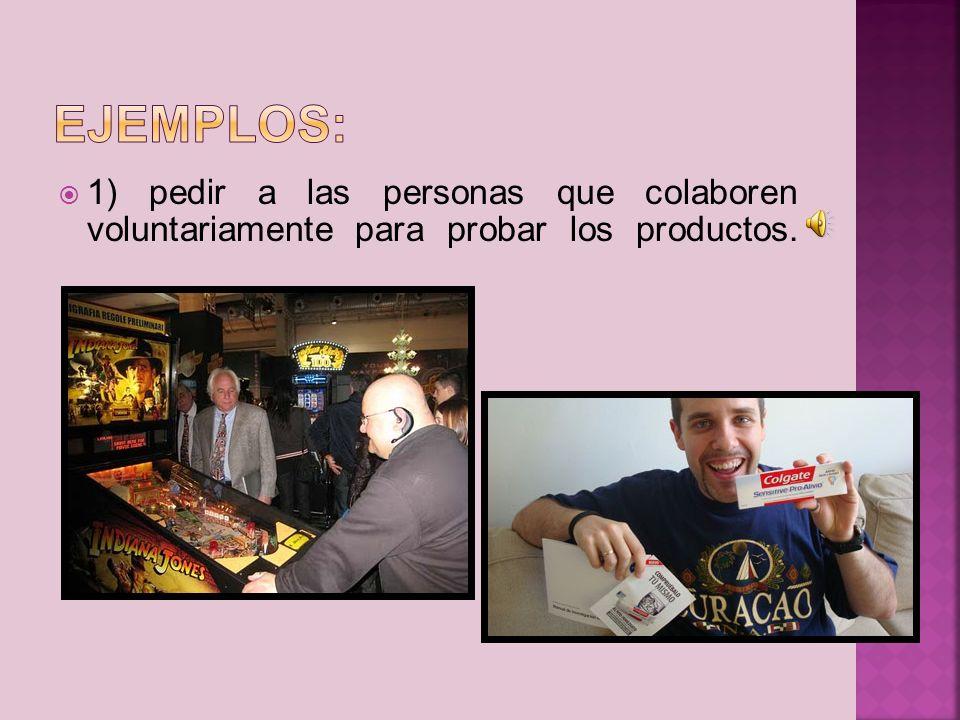 Ejemplos: 1) pedir a las personas que colaboren voluntariamente para probar los productos.