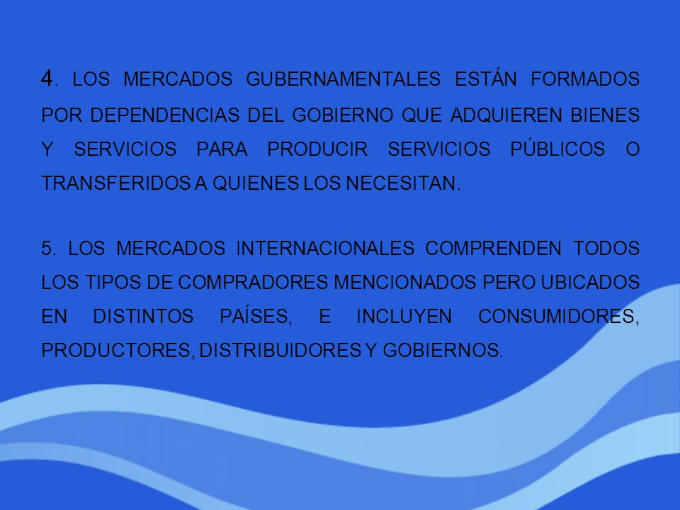 4. LOS MERCADOS GUBERNAMENTALES ESTÁN FORMADOS POR DEPENDENCIAS DEL GOBIERNO QUE ADQUIEREN BIENES Y SERVICIOS PARA PRODUCIR SERVICIOS PÚBLICOS O TRANSFERIDOS A QUIENES LOS NECESITAN.