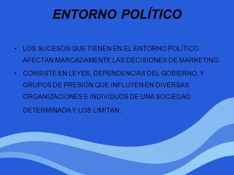 ENTORNO POLÍTICOLOS SUCESOS QUE TIENEN EN EL ENTORNO POLÍTICO AFECTAN MARCADAMENTE LAS DECISIONES DE MARKETING.