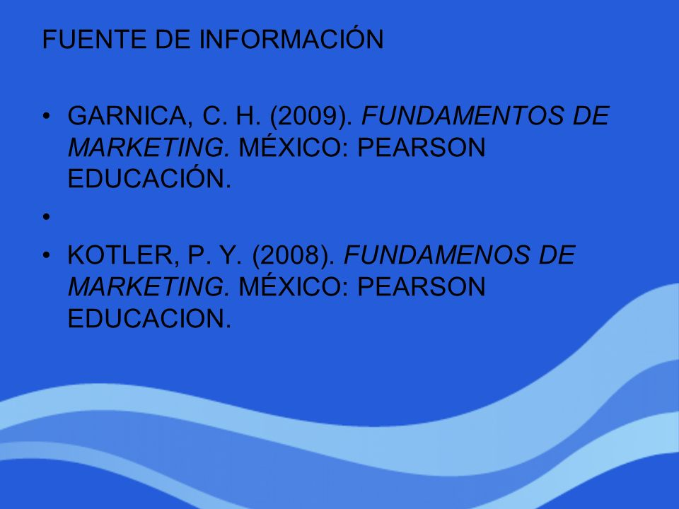 FUENTE DE INFORMACIÓN GARNICA, C. H. (2009). FUNDAMENTOS DE MARKETING. MÉXICO: PEARSON EDUCACIÓN.