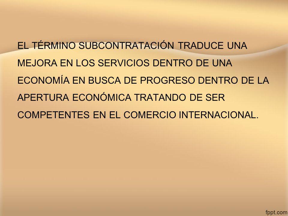 EL TÉRMINO SUBCONTRATACIÓN TRADUCE UNA MEJORA EN LOS SERVICIOS DENTRO DE UNA ECONOMÍA EN BUSCA DE PROGRESO DENTRO DE LA APERTURA ECONÓMICA TRATANDO DE SER COMPETENTES EN EL COMERCIO INTERNACIONAL.