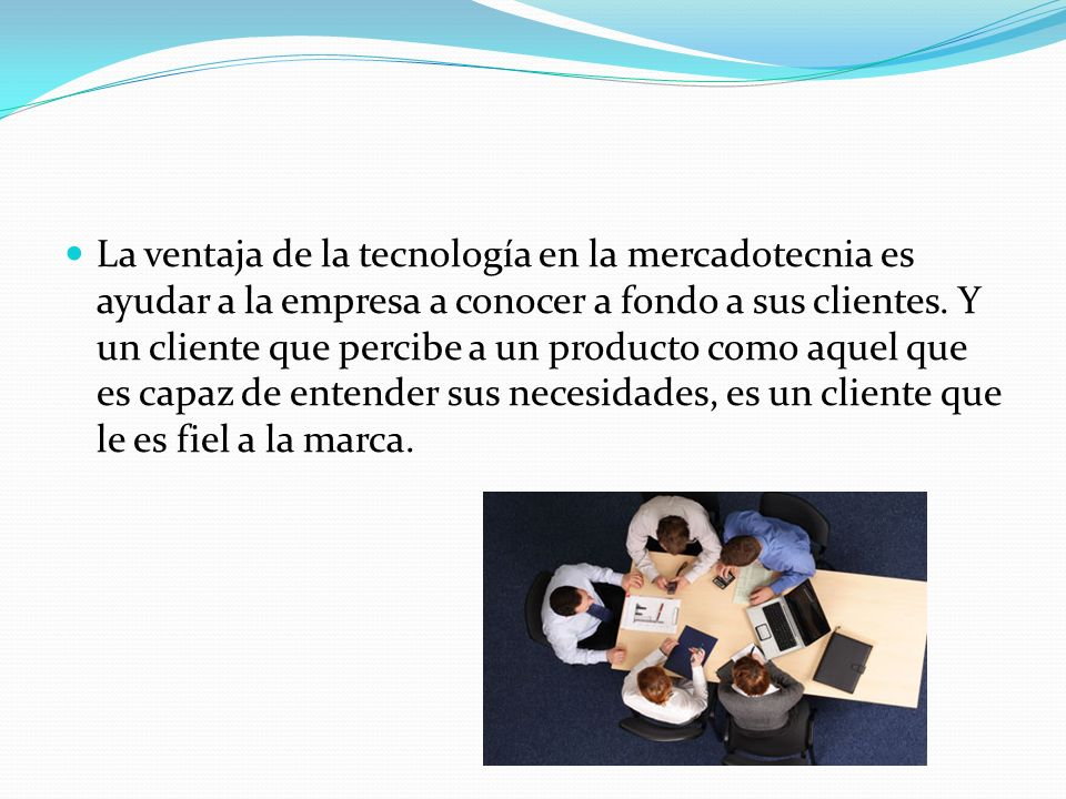 La ventaja de la tecnología en la mercadotecnia es ayudar a la empresa a conocer a fondo a sus clientes.