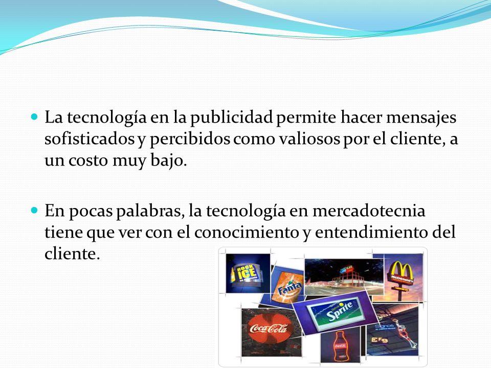 La tecnología en la publicidad permite hacer mensajes sofisticados y percibidos como valiosos por el cliente, a un costo muy bajo.