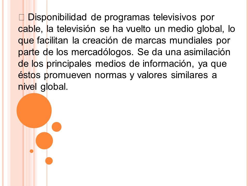  Disponibilidad de programas televisivos por cable, la televisión se ha vuelto un medio global, lo que facilitan la creación de marcas mundiales por parte de los mercadólogos.