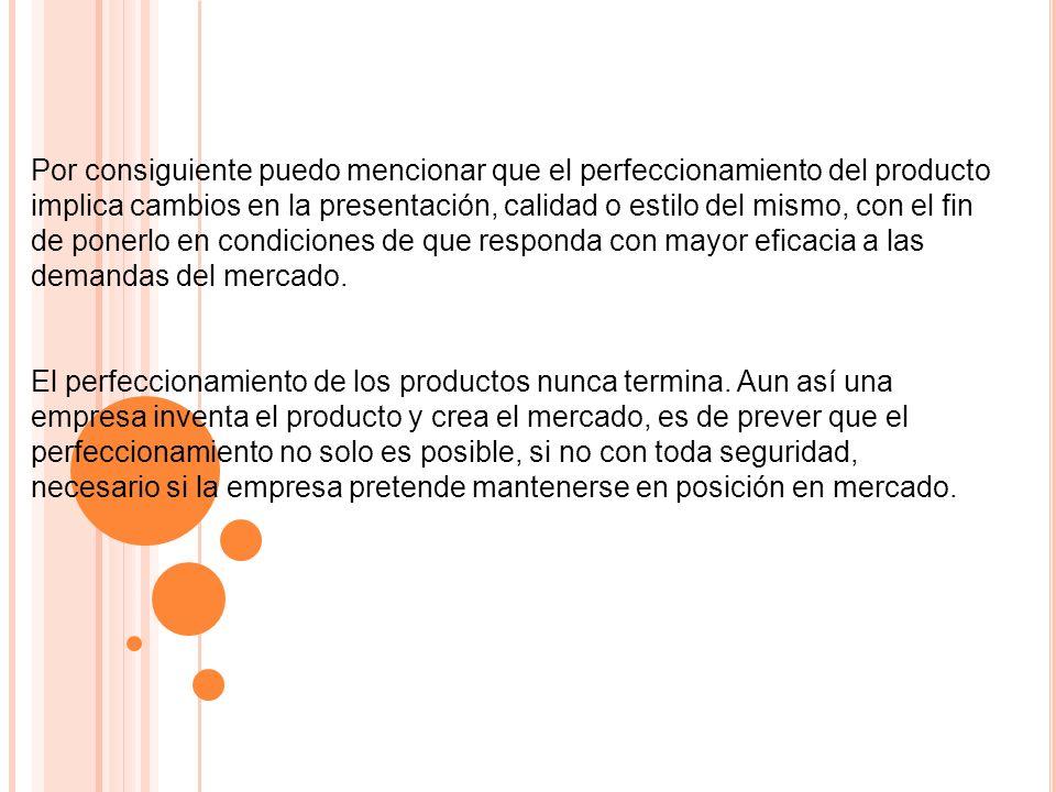 Por consiguiente puedo mencionar que el perfeccionamiento del producto implica cambios en la presentación, calidad o estilo del mismo, con el fin de ponerlo en condiciones de que responda con mayor eficacia a las demandas del mercado.