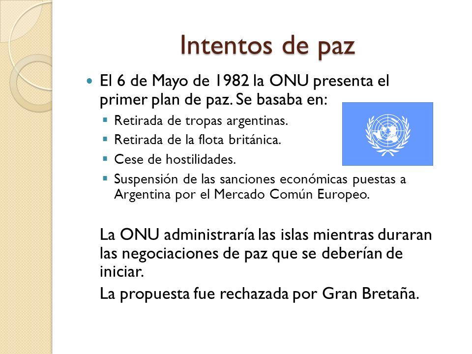 Intentos de paz El 6 de Mayo de 1982 la ONU presenta el primer plan de paz. Se basaba en: Retirada de tropas argentinas.