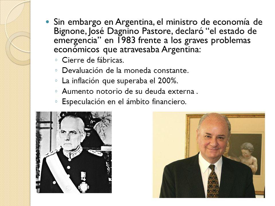 Sin embargo en Argentina, el ministro de economía de Bignone, José Dagnino Pastore, declaró el estado de emergencia en 1983 frente a los graves problemas económicos que atravesaba Argentina: