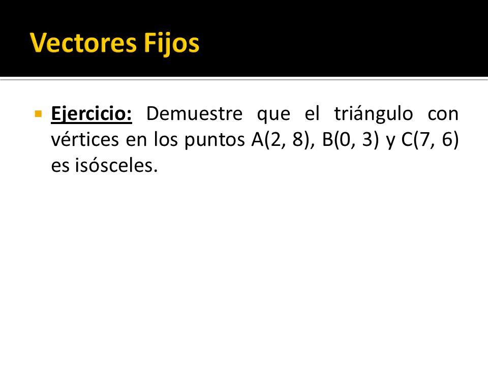 Vectores Fijos Ejercicio: Demuestre que el triángulo con vértices en los puntos A(2, 8), B(0, 3) y C(7, 6) es isósceles.