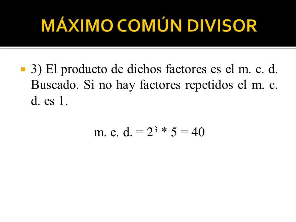 MÁXIMO COMÚN DIVISOR 3) El producto de dichos factores es el m. c. d. Buscado. Si no hay factores repetidos el m. c. d. es 1.