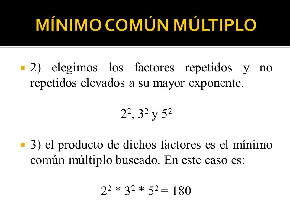 MÍNIMO COMÚN MÚLTIPLO 2) elegimos los factores repetidos y no repetidos elevados a su mayor exponente.