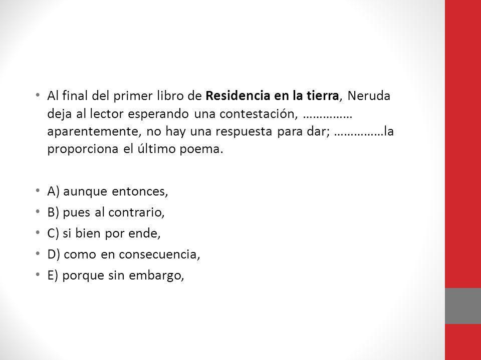 Al final del primer libro de Residencia en la tierra, Neruda deja al lector esperando una contestación, …………… aparentemente, no hay una respuesta para dar; ……………la proporciona el último poema.