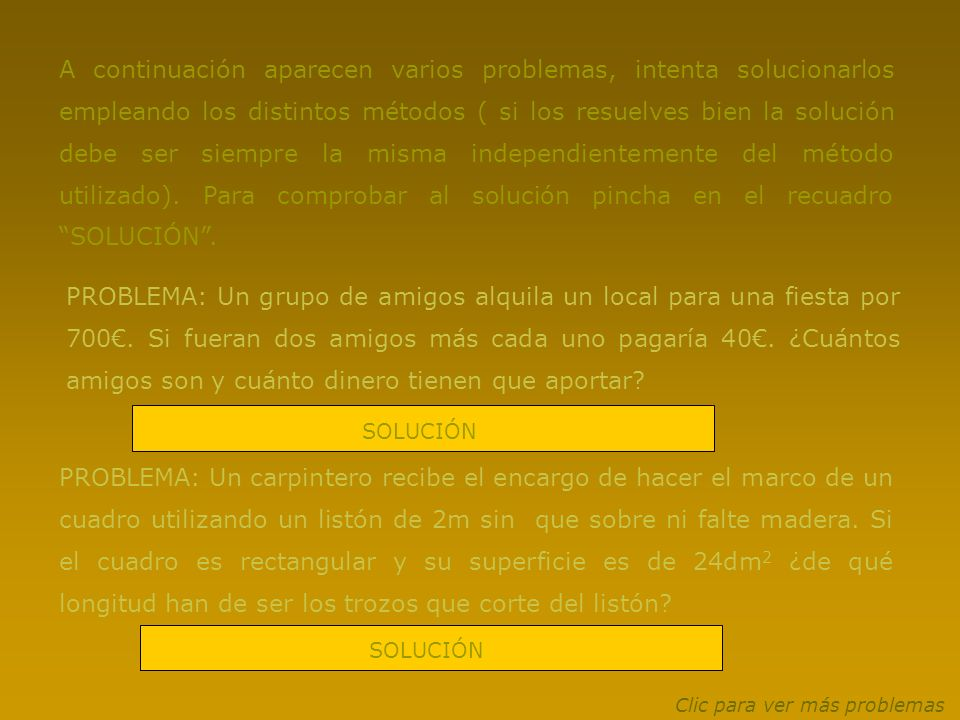 A continuación aparecen varios problemas, intenta solucionarlos empleando los distintos métodos ( si los resuelves bien la solución debe ser siempre la misma independientemente del método utilizado). Para comprobar al solución pincha en el recuadro SOLUCIÓN .