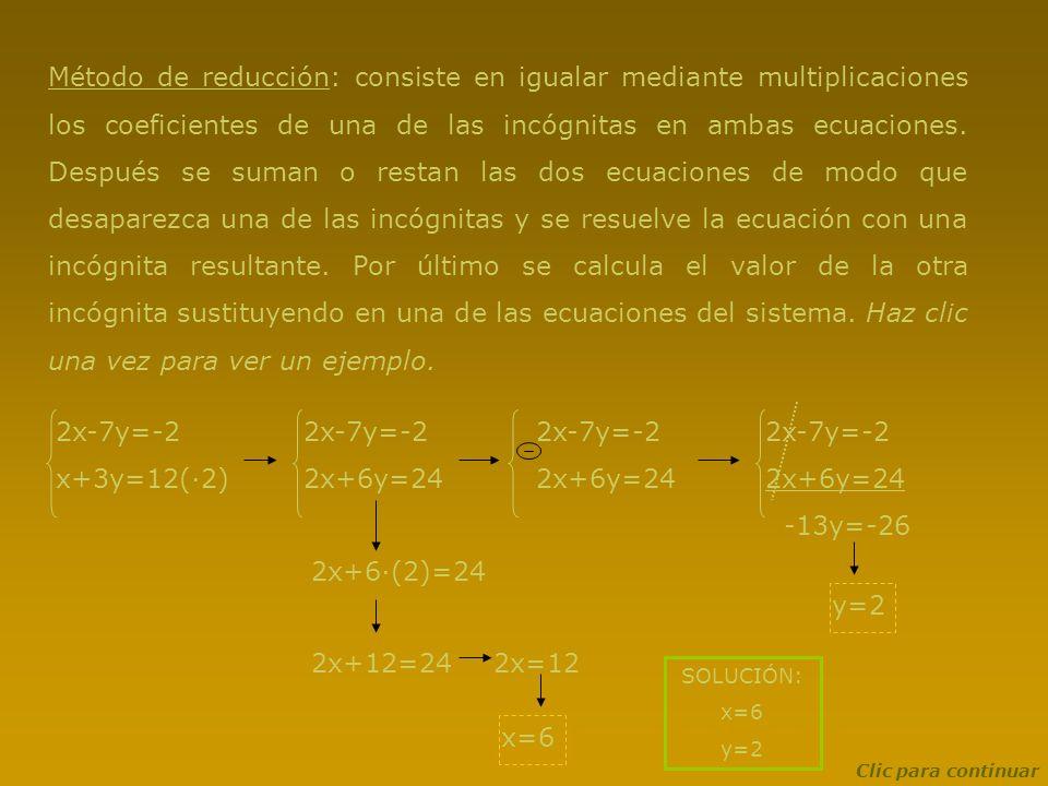 Método de reducción: consiste en igualar mediante multiplicaciones los coeficientes de una de las incógnitas en ambas ecuaciones. Después se suman o restan las dos ecuaciones de modo que desaparezca una de las incógnitas y se resuelve la ecuación con una incógnita resultante. Por último se calcula el valor de la otra incógnita sustituyendo en una de las ecuaciones del sistema. Haz clic una vez para ver un ejemplo.