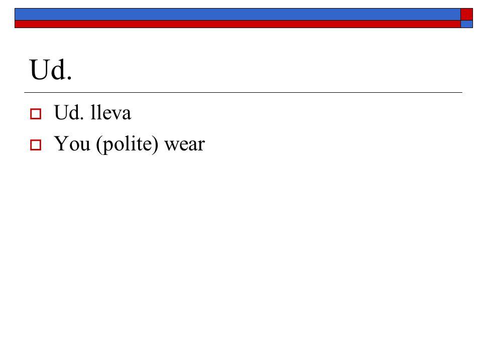 Ud. Ud. lleva You (polite) wear