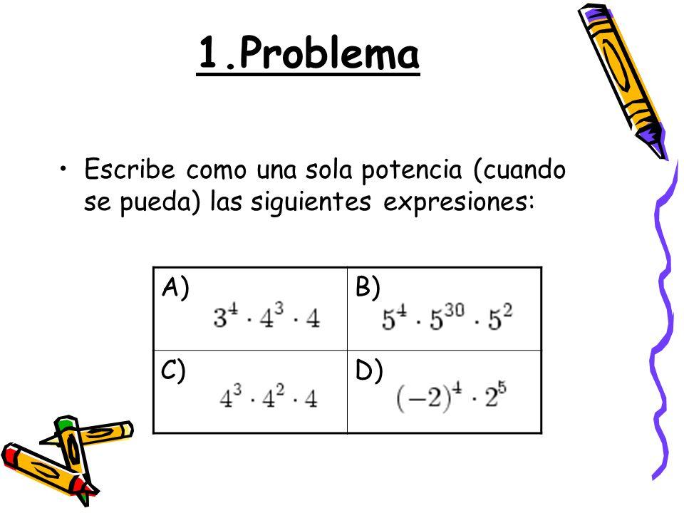 1.Problema Escribe como una sola potencia (cuando se pueda) las siguientes expresiones: A) B) C) D)