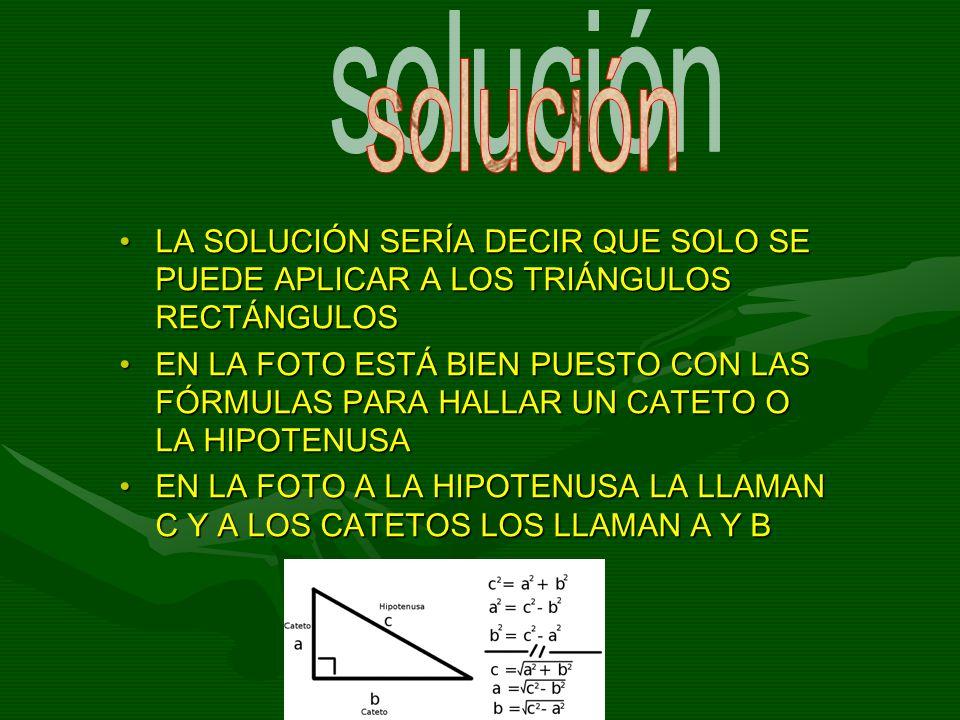 solución LA SOLUCIÓN SERÍA DECIR QUE SOLO SE PUEDE APLICAR A LOS TRIÁNGULOS RECTÁNGULOS.